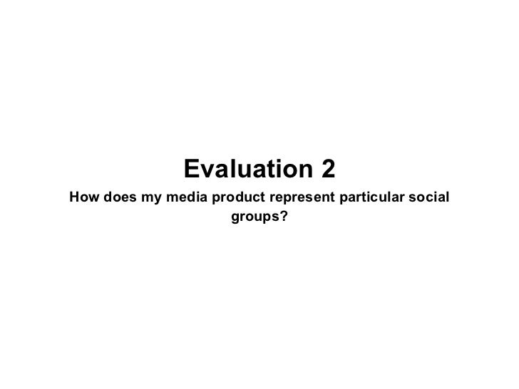 Evaluation 2How does my media product represent particular social                     groups?