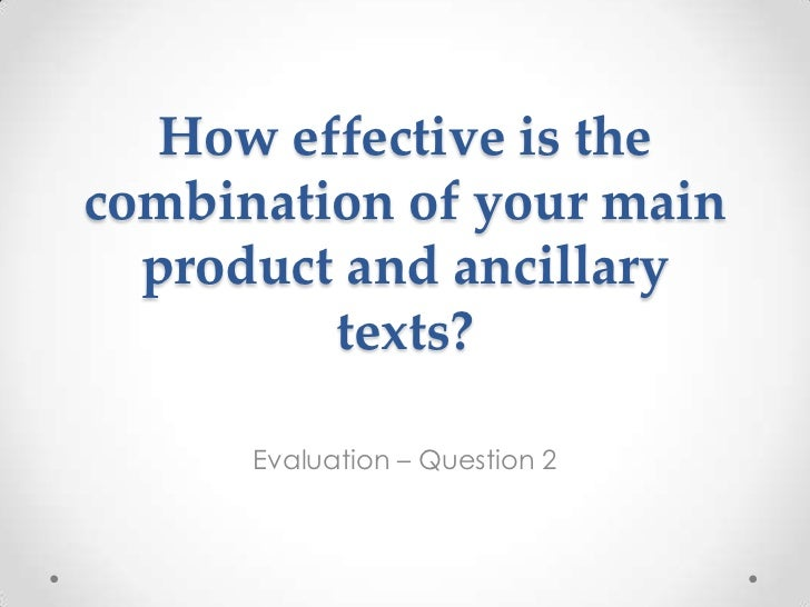 How effective is thecombination of your main  product and ancillary         texts?      Evaluation – Question 2