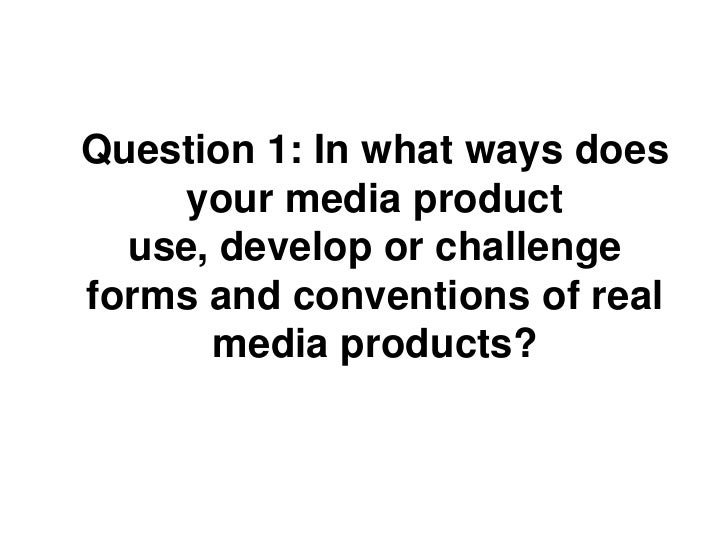 Question 1: In what ways does    your media product  use, develop or challengeforms and conventions of real      media pro...