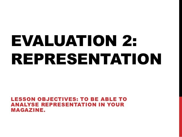 EVALUATION 2:REPRESENTATIONLESSON OBJECTIVES: TO BE ABLE TOANALYSE REPRESENTATION IN YOURMAGAZINE.