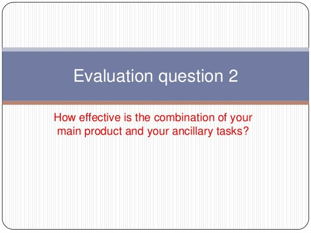 Evaluation question 2 How effective is the combination of your main product and your ancillary tasks?