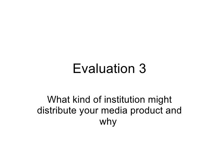 Evaluation 3 What kind of institution might distribute your media product and why