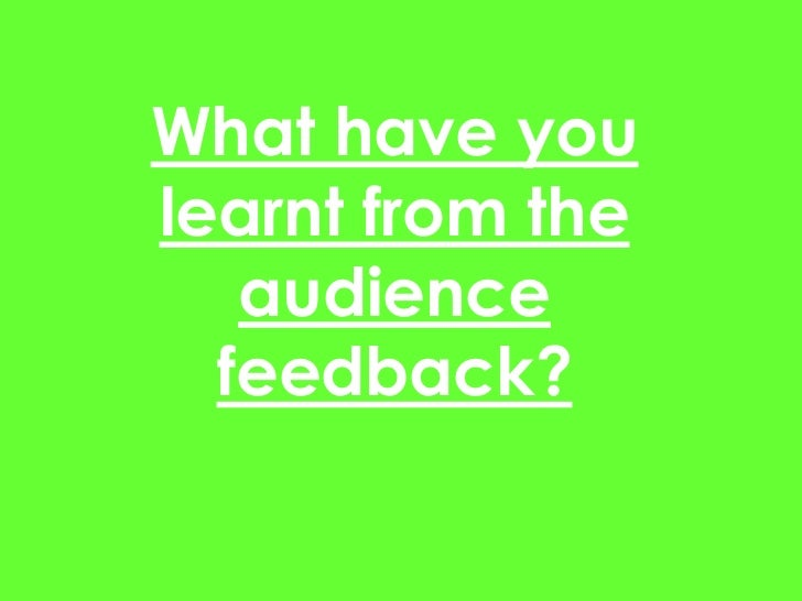 What have youlearnt from the   audience  feedback?