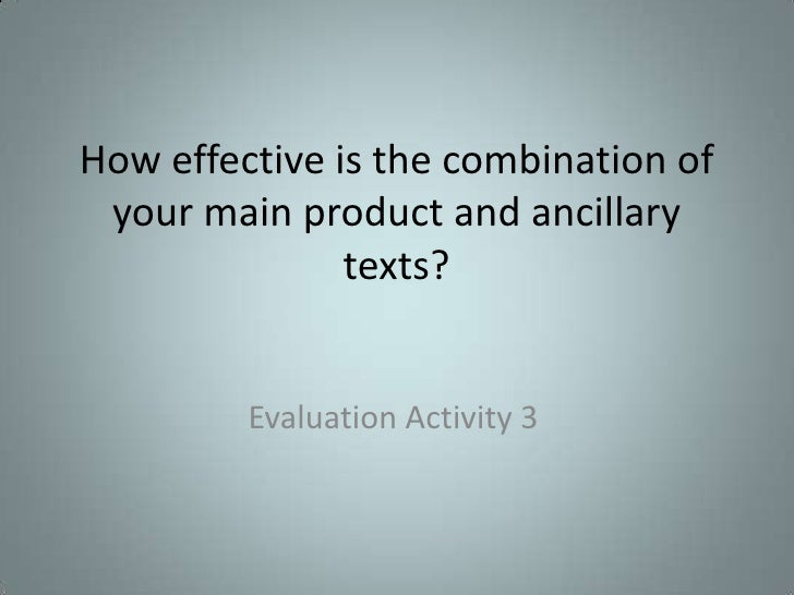 How effective is the combination of your main product and ancillary               texts?         Evaluation Activity 3