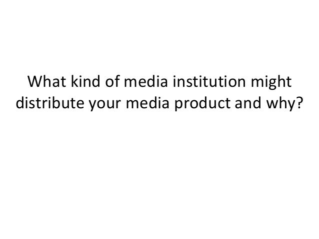What kind of media institution mightdistribute your media product and why?