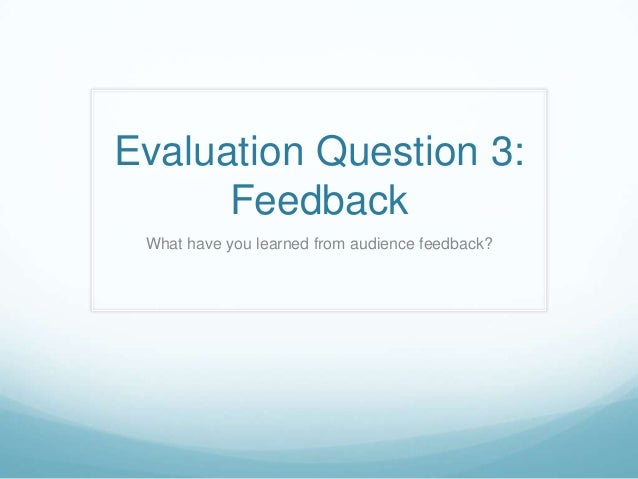 Evaluation Question 3:      Feedback What have you learned from audience feedback?