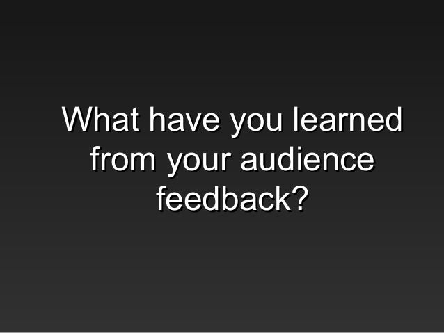 What have you learnedWhat have you learnedfrom your audiencefrom your audiencefeedback?feedback?