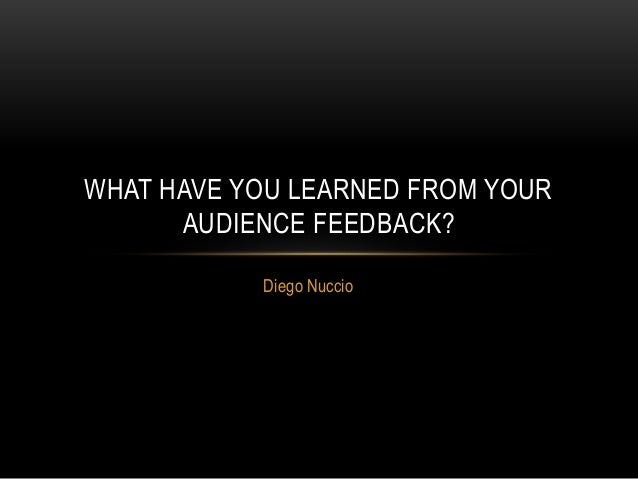Diego Nuccio WHAT HAVE YOU LEARNED FROM YOUR AUDIENCE FEEDBACK?