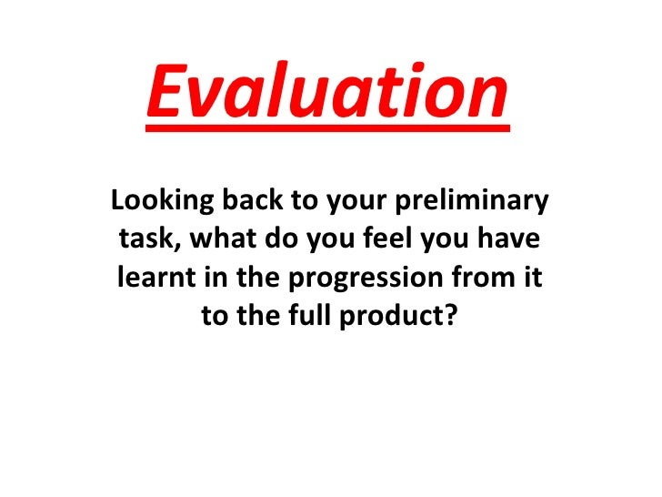 Evaluation <br />Looking back to your preliminary task, what do you feel you have learnt in the progression from it to the...