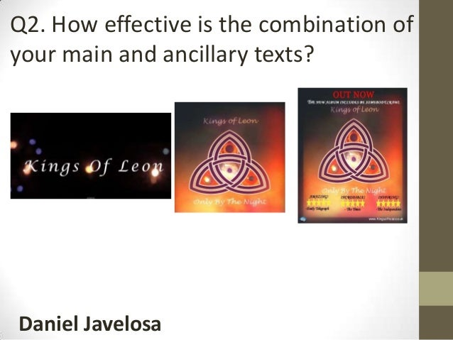 Daniel Javelosa Q2. How effective is the combination of your main and ancillary texts?