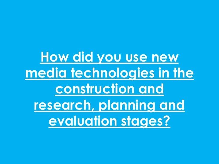 How did you use newmedia technologies in the    construction and research, planning and   evaluation stages?