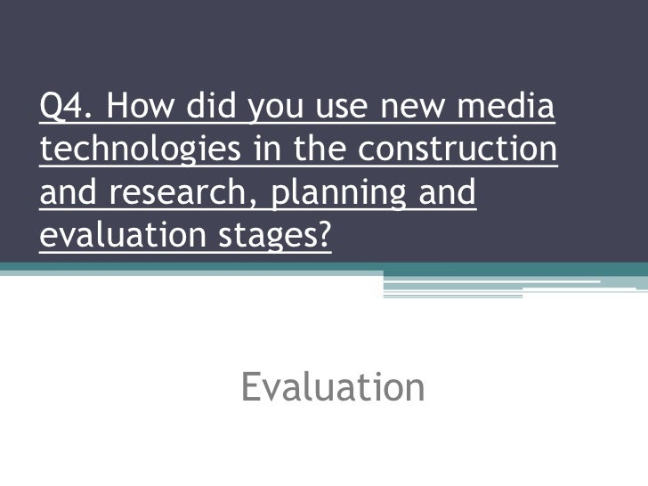Q4. How did you use new mediatechnologies in the constructionand research, planning andevaluation stages?            Evalu...
