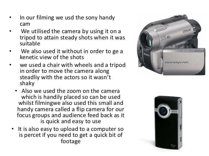 •    In our filming we usd the sony handy     cam•     We utilised the camera by using it on a     tripod to attain steady...