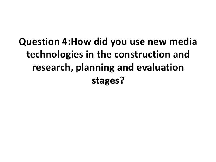 Question 4:How did you use new media technologies in the construction and  research, planning and evaluation              ...
