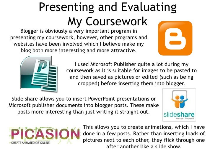 Presenting and Evaluating                 My Coursework    Blogger is obviously a very important program inpresenting my c...