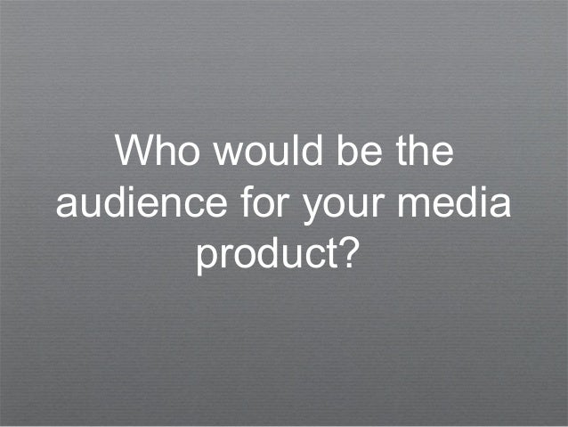Who would be theaudience for your mediaproduct?