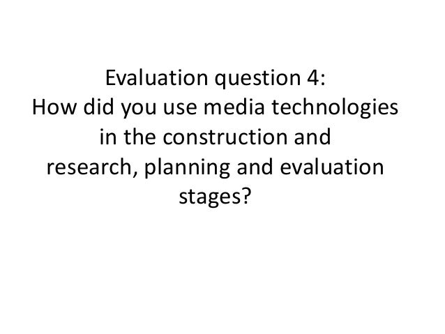 Evaluation question 4: How did you use media technologies in the construction and research, planning and evaluation stages?