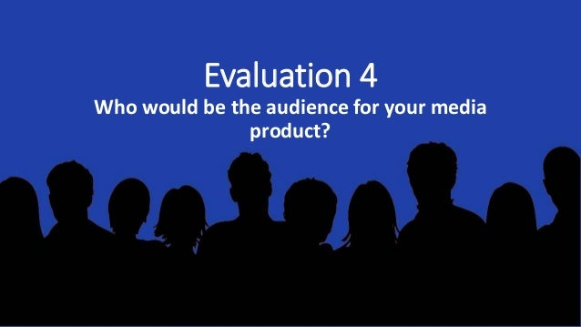 Evaluation 4 Who would be the audience for your media product?