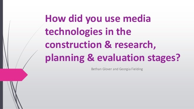 How did you use media technologies in the construction & research, planning & evaluation stages? Bethan Glover and Georgia...