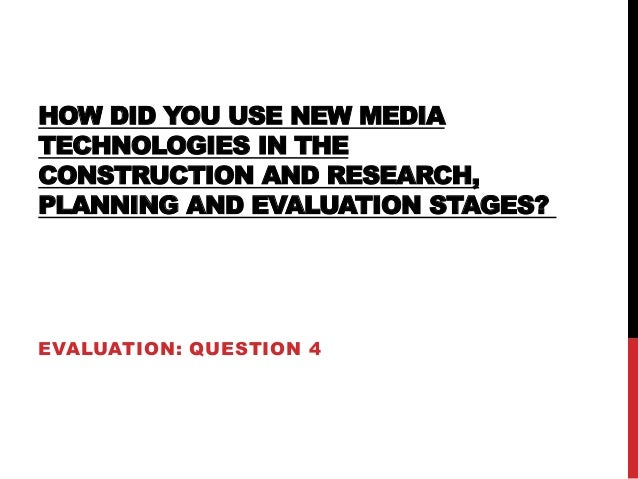 HOW DID YOU USE NEW MEDIA TECHNOLOGIES IN THE CONSTRUCTION AND RESEARCH, PLANNING AND EVALUATION STAGES? EVALUATION: QUEST...
