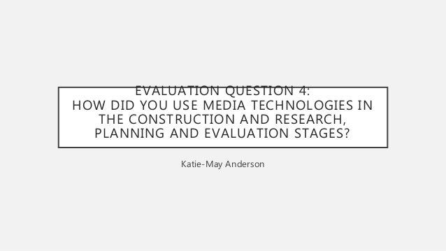 EVALUATION QUESTION 4: HOW DID YOU USE MEDIA TECHNOLOGIES IN THE CONSTRUCTION AND RESEARCH, PLANNING AND EVALUATION STAGES...