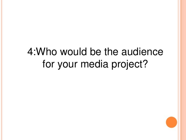 4:Who would be the audience   for your media project?