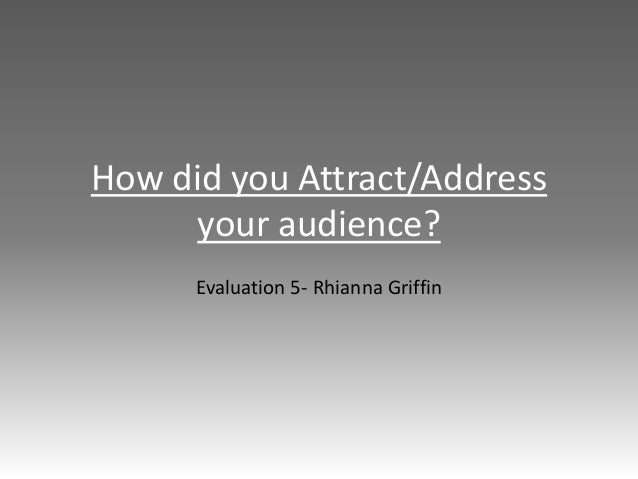 How did you Attract/Address your audience? Evaluation 5- Rhianna Griffin