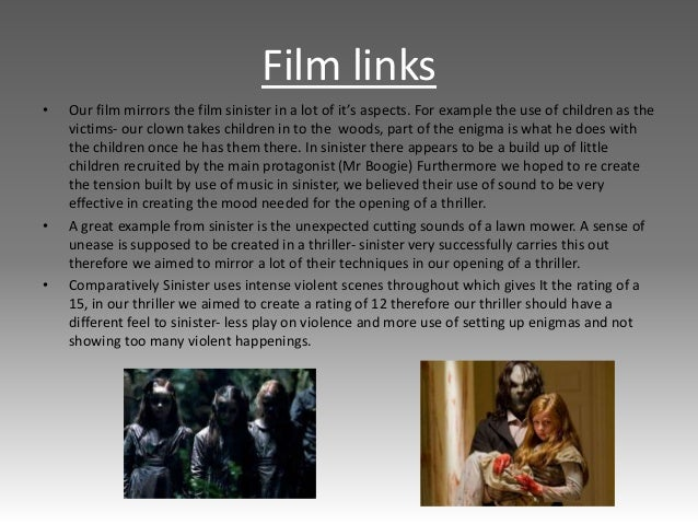 Film links • Our film mirrors the film sinister in a lot of it's aspects. For example the use of children as the victims- ...