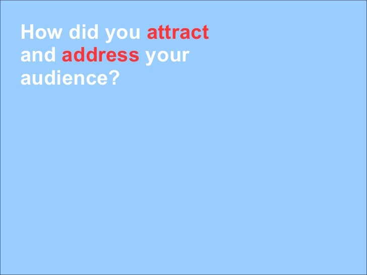 How did you  attract  and  address  your audience?