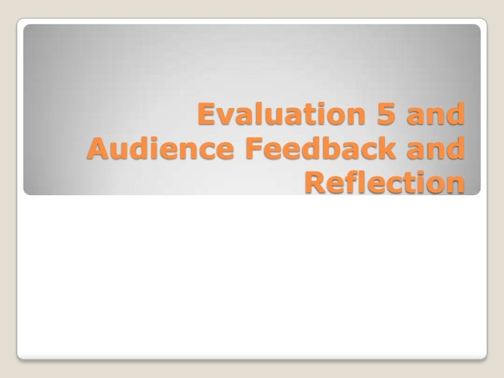 Evaluation 5 and Audience Feedback and Reflection<br />