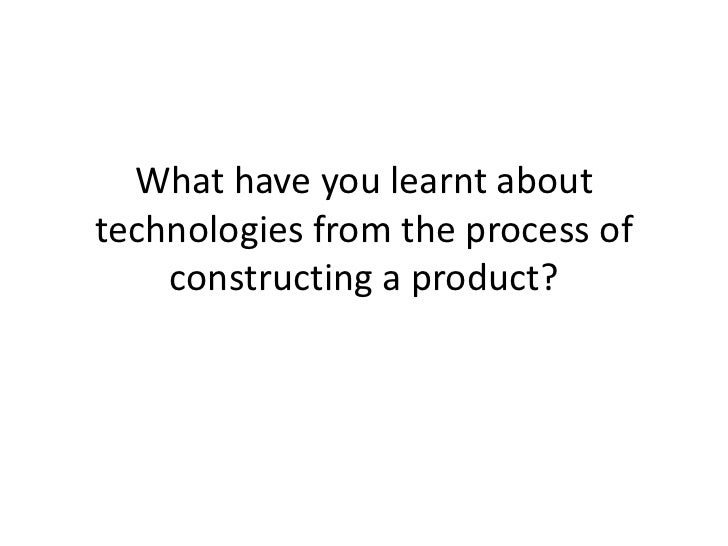 What have you learnt about technologies from the process of constructing a product?<br />