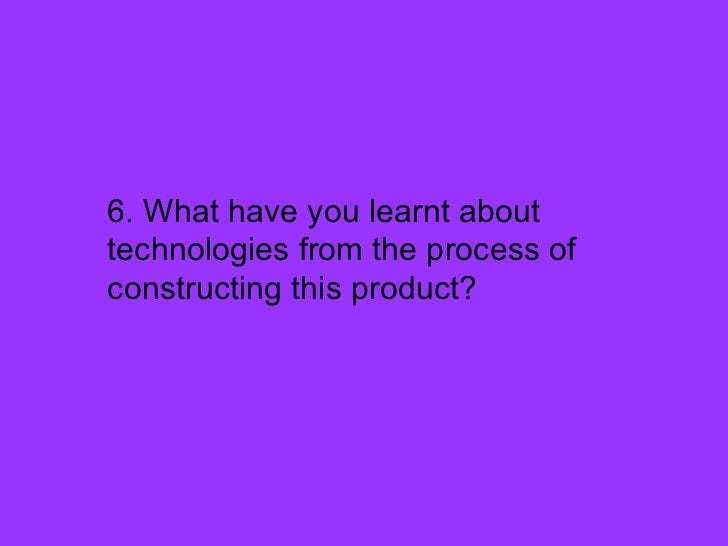 <ul><li>6. What have you learnt about technologies from the process of constructing this product? </li></ul>