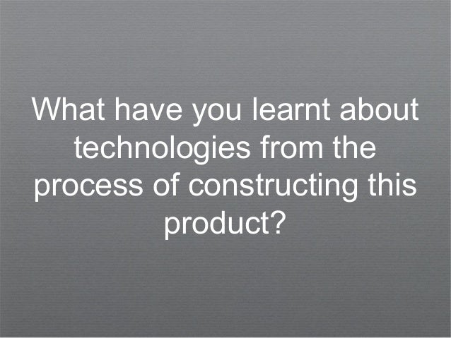 What have you learnt abouttechnologies from theprocess of constructing thisproduct?
