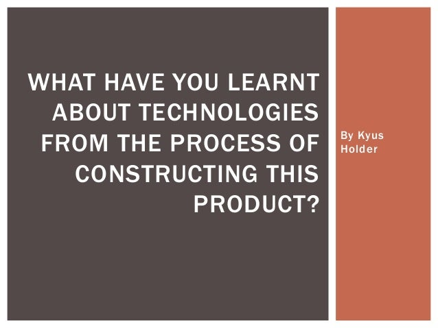 By Kyus Holder WHAT HAVE YOU LEARNT ABOUT TECHNOLOGIES FROM THE PROCESS OF CONSTRUCTING THIS PRODUCT?