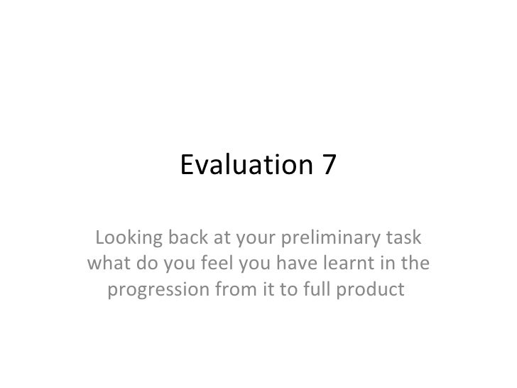 Evaluation 7 Looking back at your preliminary task what do you feel you have learnt in the progression from it to full pro...