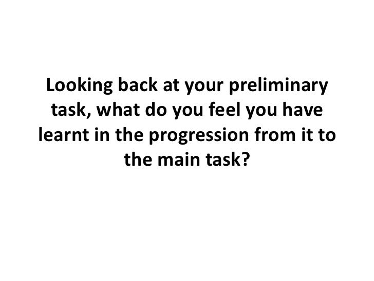 Looking back at your preliminary  task, what do you feel you havelearnt in the progression from it to           the main t...