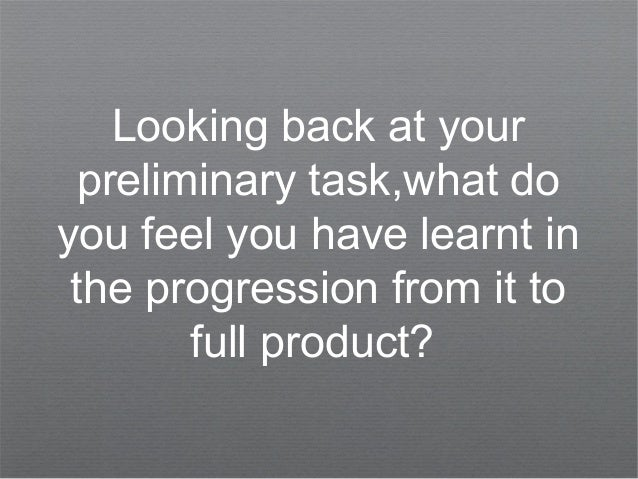 Looking back at yourpreliminary task,what doyou feel you have learnt inthe progression from it tofull product?