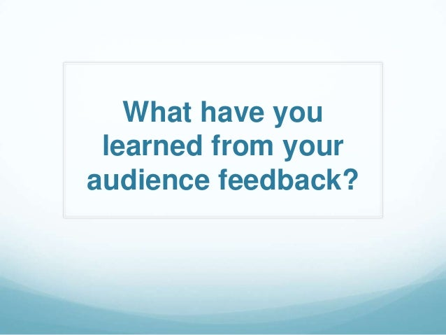 What have you learned from youraudience feedback?