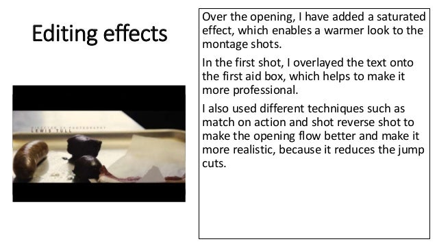 Editing effects Over the opening, I have added a saturated effect, which enables a warmer look to the montage shots. In th...