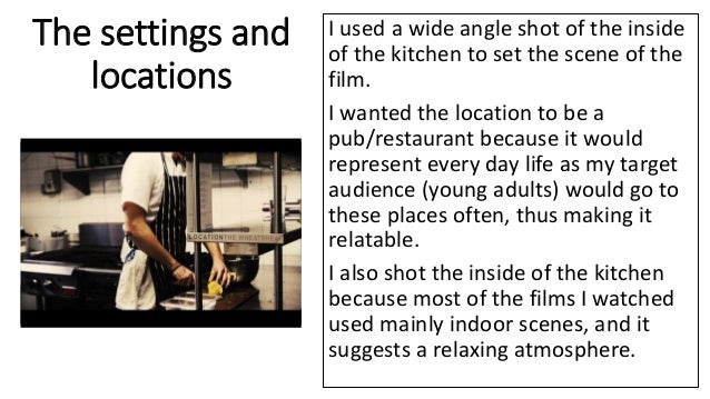 The settings and locations I used a wide angle shot of the inside of the kitchen to set the scene of the film. I wanted th...