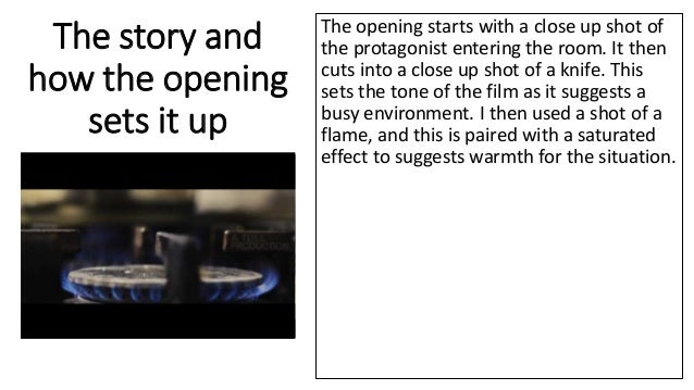 The story and how the opening sets it up The opening starts with a close up shot of the protagonist entering the room. It ...