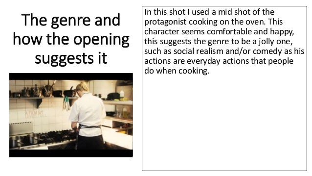 The genre and how the opening suggests it In this shot I used a mid shot of the protagonist cooking on the oven. This char...