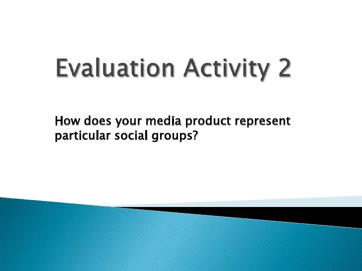 Evaluation Activity 2 <br />How does your media product represent particular social groups?<br />