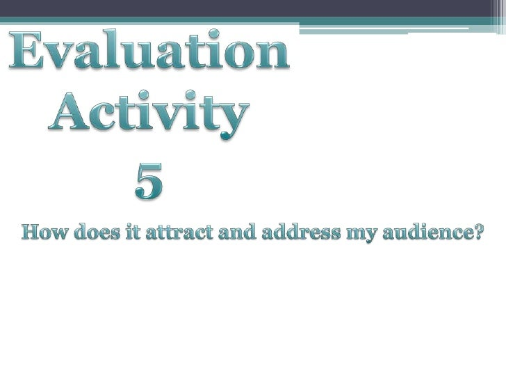 Evaluation<br />Activity<br />5<br />How does it attract and address my audience?<br />