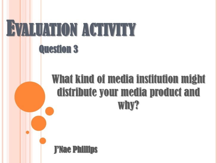 Evaluation activity<br />Question 3<br />What kind of media institution might distribute your media product and why?<br />...