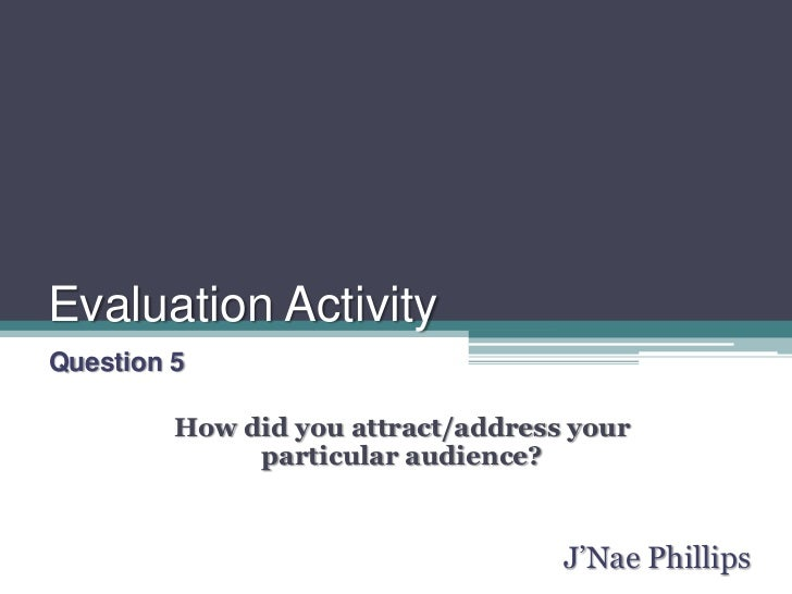 Evaluation Activity<br />Question 5<br />How did you attract/address your particular audience?<br />J'Nae Phillips<br />