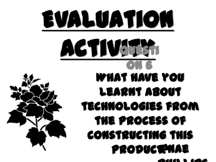 Evaluation Activity<br />Question 6<br />What have you learnt about technologies from the process of constructing this pro...