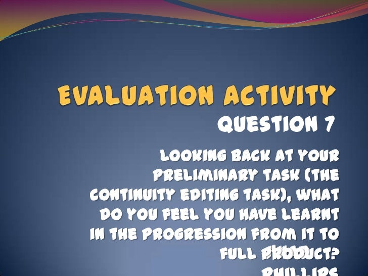 Evaluation Activity<br />Question 7<br />Looking back at your preliminary task (the continuity editing task), what do you ...