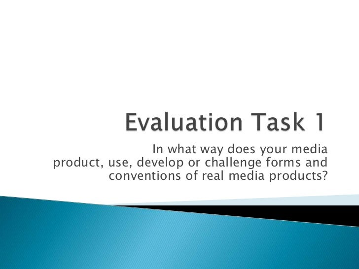 Evaluation Task 1<br />In what way does your media product, use, develop or challenge forms and conventions of real media ...