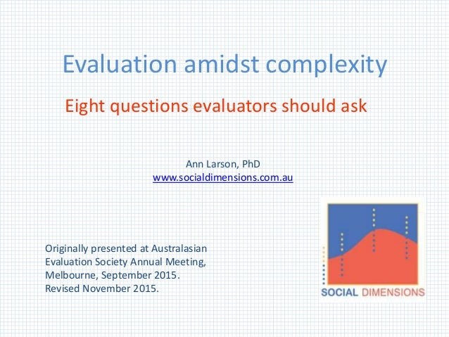 Evaluation amidst complexity Eight questions evaluators should ask Originally presented at Australasian Evaluation Society...